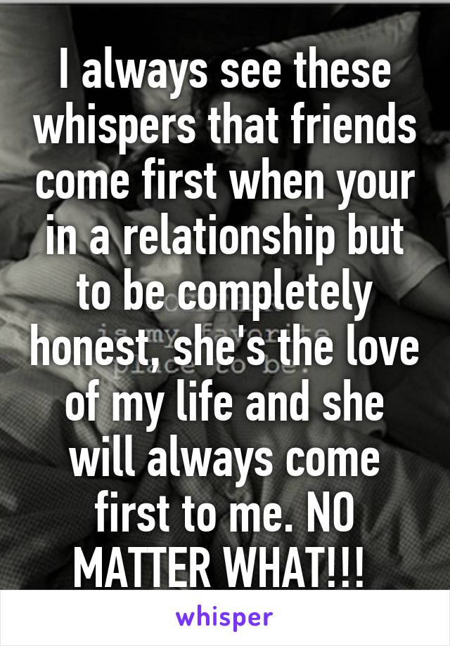 I always see these whispers that friends come first when your in a relationship but to be completely honest, she's the love of my life and she will always come first to me. NO MATTER WHAT!!!