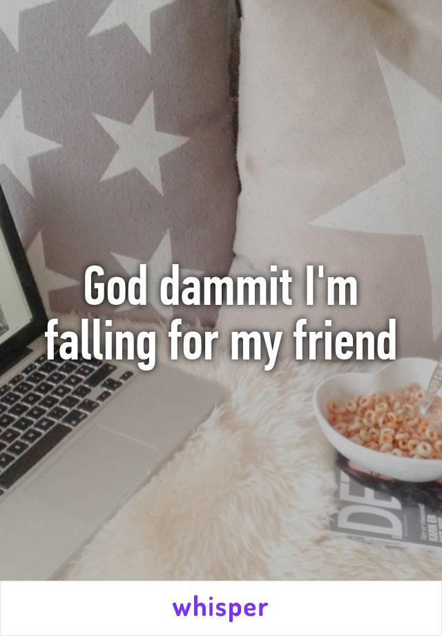 God dammit I'm falling for my friend