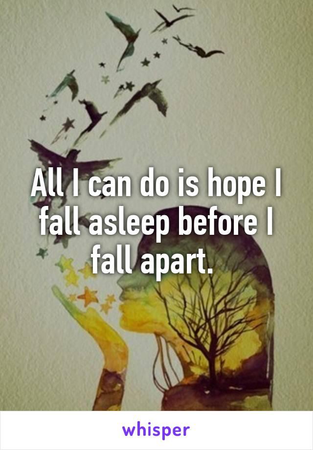 All I can do is hope I fall asleep before I fall apart.