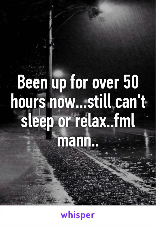 Been up for over 50 hours now...still can't sleep or relax..fml mann..
