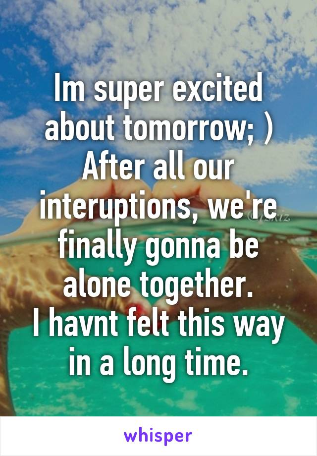 Im super excited about tomorrow; ) After all our interuptions, we're finally gonna be alone together. I havnt felt this way in a long time.