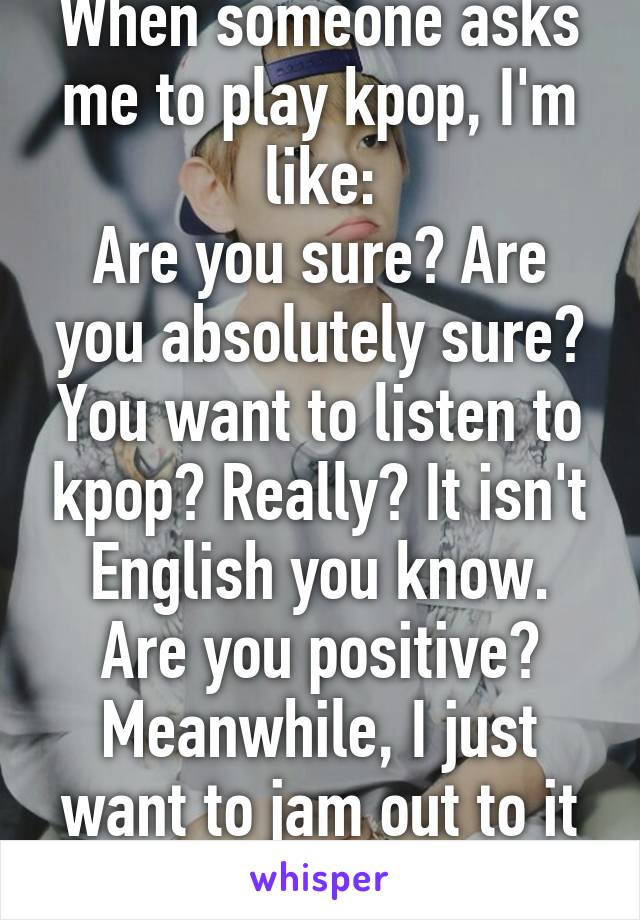 When someone asks me to play kpop, I'm like: Are you sure? Are you absolutely sure? You want to listen to kpop? Really? It isn't English you know. Are you positive? Meanwhile, I just want to jam out to it alone.