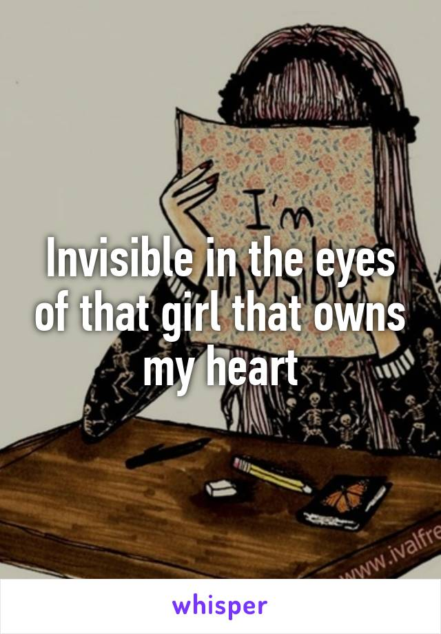 Invisible in the eyes of that girl that owns my heart