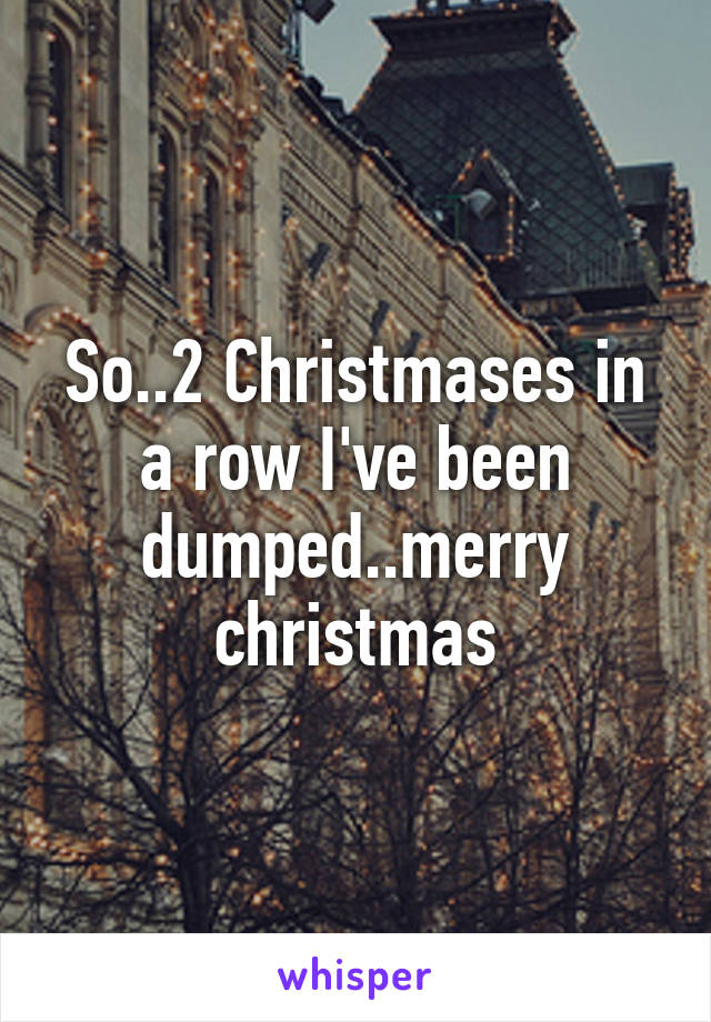 So..2 Christmases in a row I've been dumped..merry christmas