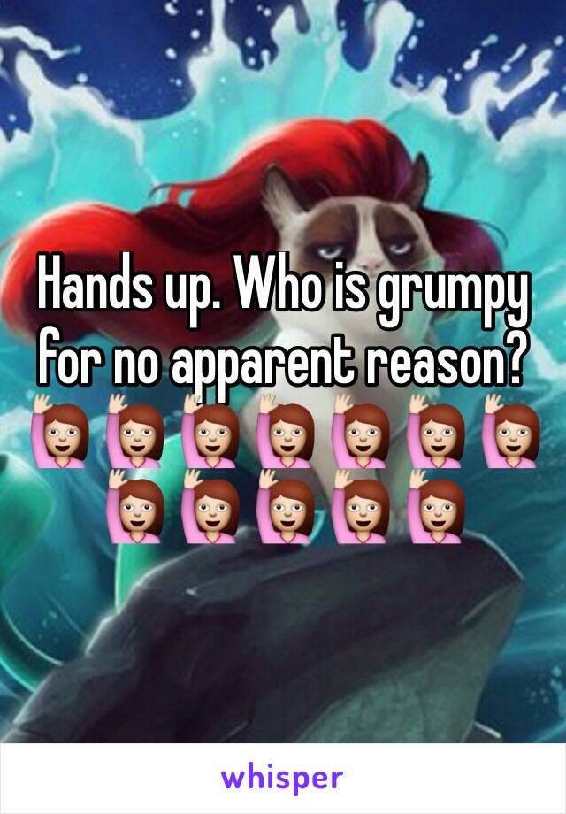 Hands up. Who is grumpy for no apparent reason? 🙋🙋🙋🙋🙋🙋🙋🙋🙋🙋🙋🙋