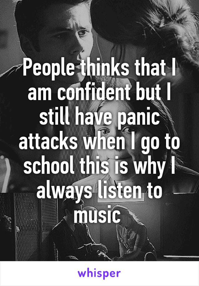 People thinks that I am confident but I still have panic attacks when I go to school this is why I always listen to music