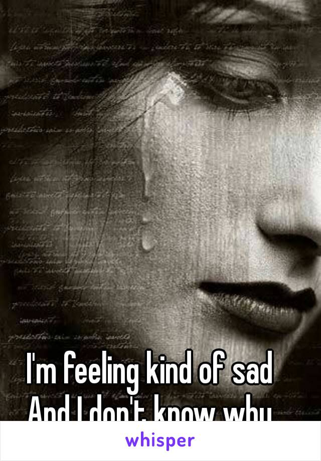 I'm feeling kind of sad And I don't know why