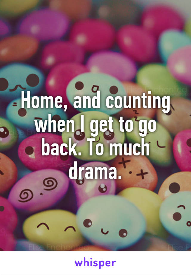 Home, and counting when I get to go back. To much drama.