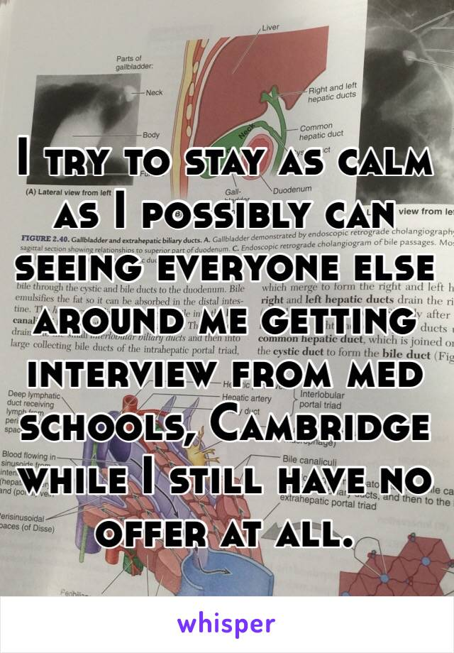 I try to stay as calm as I possibly can seeing everyone else around me getting interview from med schools, Cambridge while I still have no offer at all.