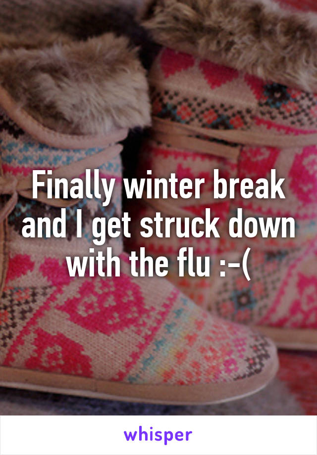 Finally winter break and I get struck down with the flu :-(