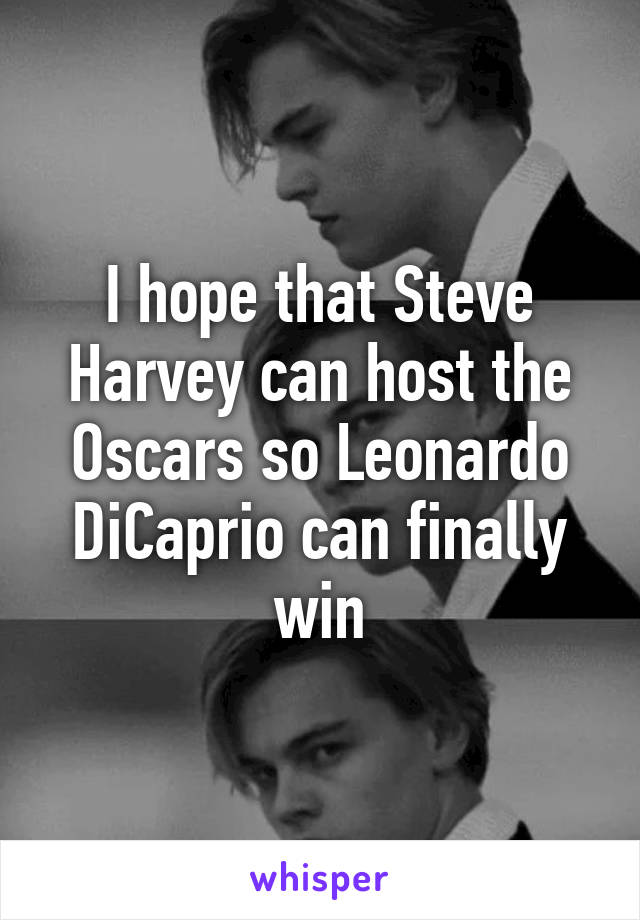 I hope that Steve Harvey can host the Oscars so Leonardo DiCaprio can finally win