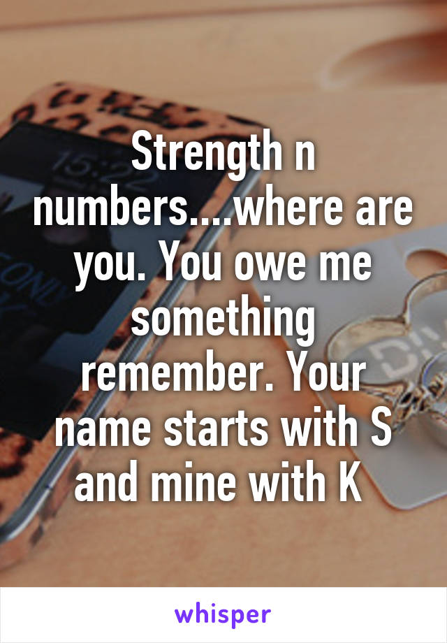 Strength n numbers....where are you. You owe me something remember. Your name starts with S and mine with K