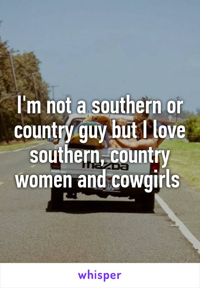 I'm not a southern or country guy but I love southern, country women and cowgirls