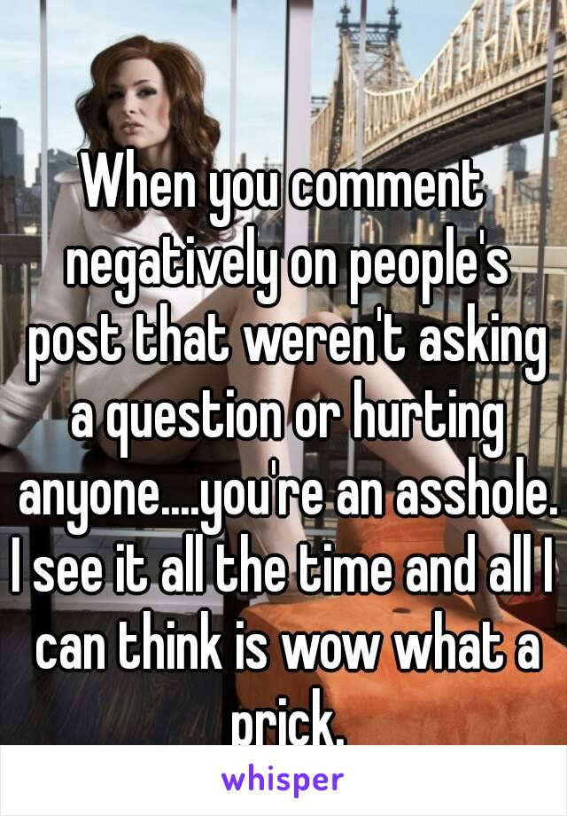 When you comment negatively on people's post that weren't asking a question or hurting anyone....you're an asshole. I see it all the time and all I can think is wow what a prick.