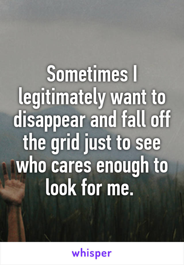Sometimes I legitimately want to disappear and fall off the grid just to see who cares enough to look for me.