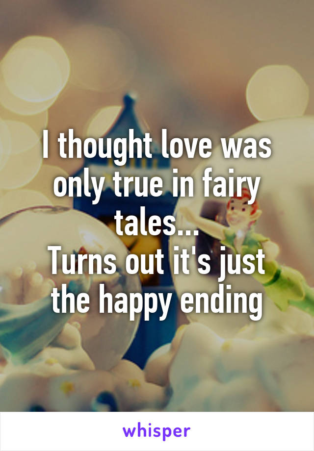 I thought love was only true in fairy tales... Turns out it's just the happy ending