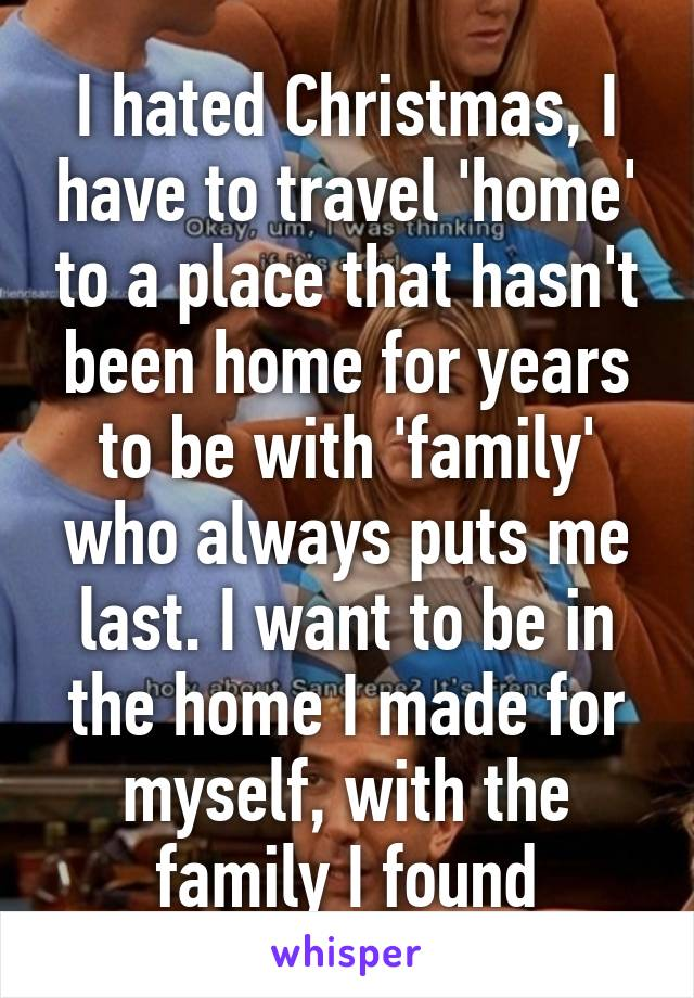 I hated Christmas, I have to travel 'home' to a place that hasn't been home for years to be with 'family' who always puts me last. I want to be in the home I made for myself, with the family I found