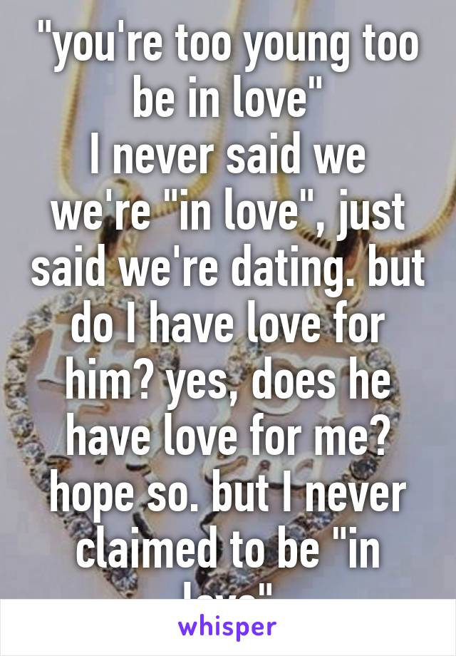 """""""you're too young too be in love"""" I never said we we're """"in love"""", just said we're dating. but do I have love for him? yes, does he have love for me? hope so. but I never claimed to be """"in love"""""""