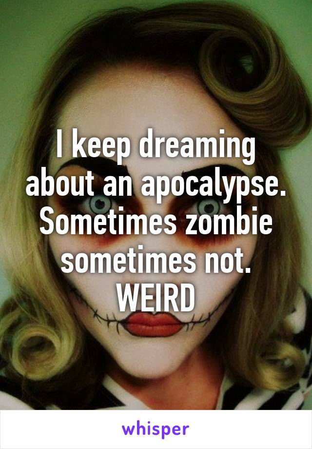 I keep dreaming about an apocalypse. Sometimes zombie sometimes not. WEIRD