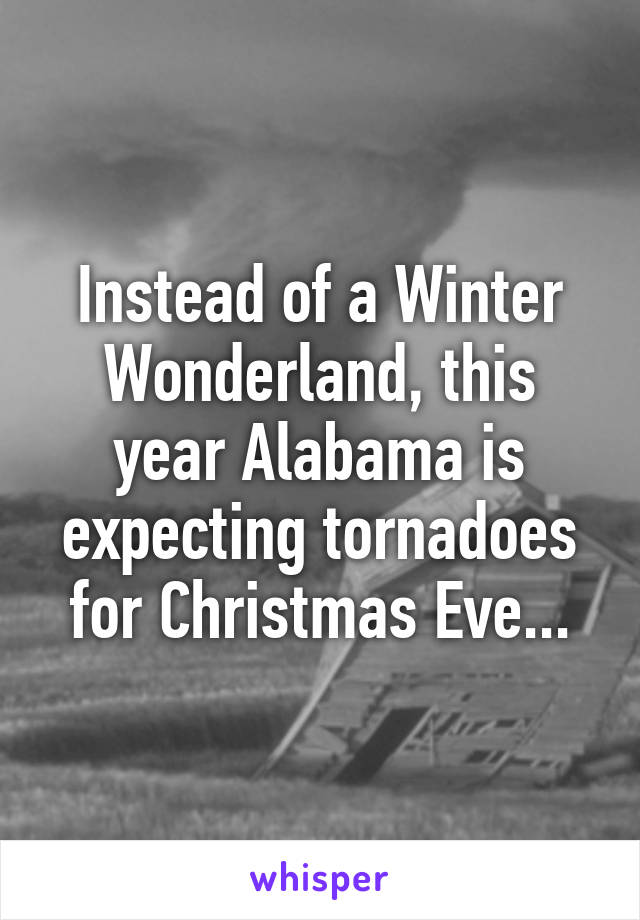 Instead of a Winter Wonderland, this year Alabama is expecting tornadoes for Christmas Eve...