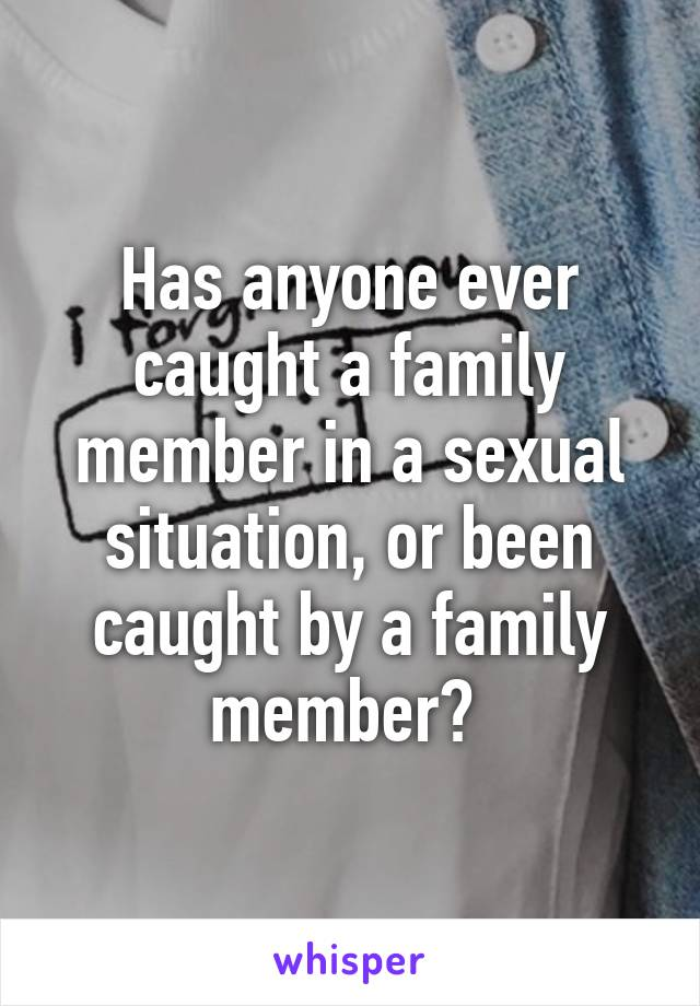 Has anyone ever caught a family member in a sexual situation, or been caught by a family member?