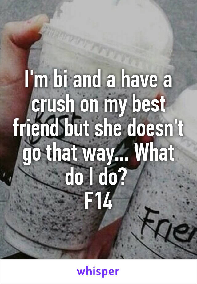 I'm bi and a have a crush on my best friend but she doesn't go that way... What do I do?  F14