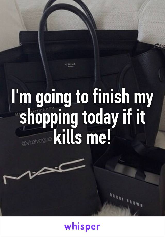I'm going to finish my shopping today if it kills me!