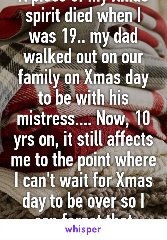 A piece of my Xmas spirit died when I was 19.. my dad walked out on our family on Xmas day to be with his mistress.... Now, 10 yrs on, it still affects me to the point where I can't wait for Xmas day to be over so I can forget that painful memory