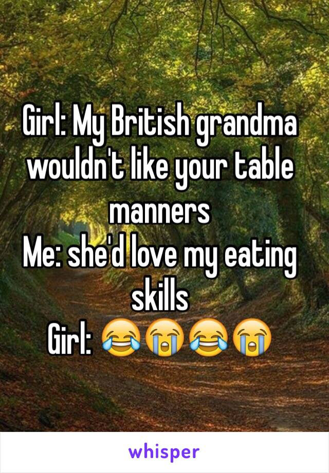 Girl: My British grandma wouldn't like your table manners Me: she'd love my eating skills  Girl: 😂😭😂😭