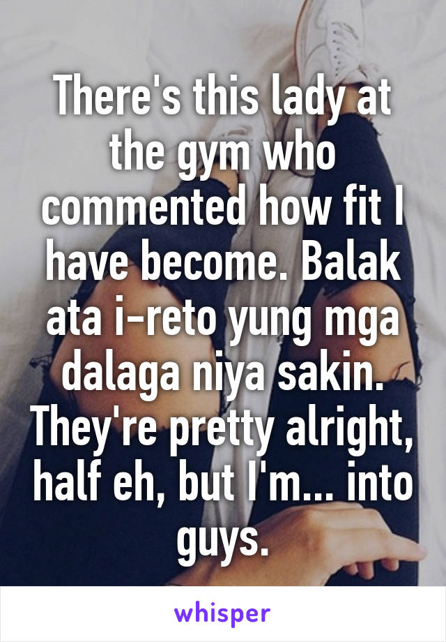 There's this lady at the gym who commented how fit I have become. Balak ata i-reto yung mga dalaga niya sakin. They're pretty alright, half eh, but I'm... into guys.