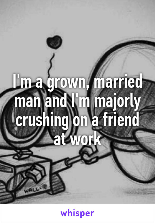 I'm a grown, married man and I'm majorly crushing on a friend at work