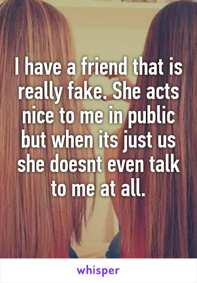 I have a friend that is really fake. She acts nice to me in public but when its just us she doesnt even talk to me at all.