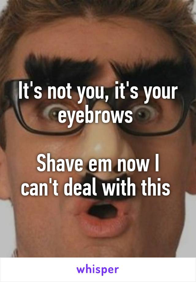 It's not you, it's your eyebrows   Shave em now I can't deal with this