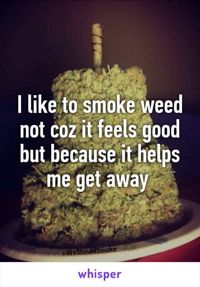 I like to smoke weed not coz it feels good but because it helps me get away