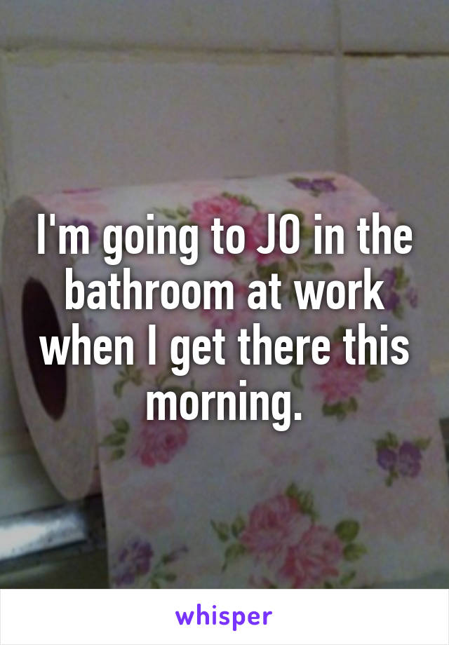 I'm going to JO in the bathroom at work when I get there this morning.