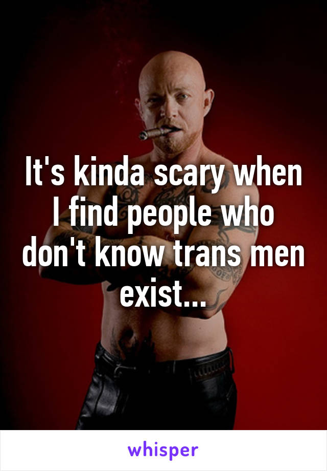 It's kinda scary when I find people who don't know trans men exist...
