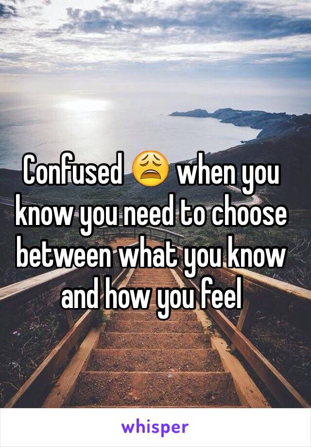 Confused 😩 when you know you need to choose between what you know and how you feel