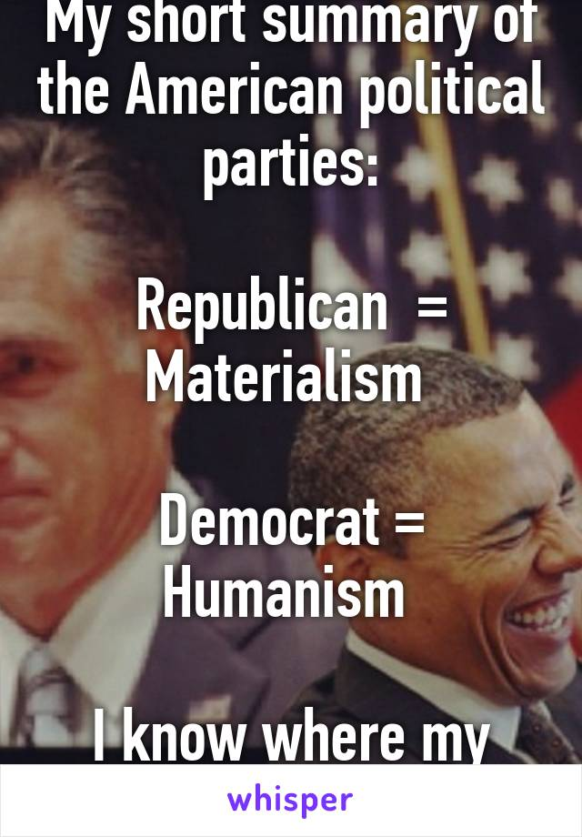 My short summary of the American political parties:  Republican  = Materialism   Democrat = Humanism   I know where my vote is going...
