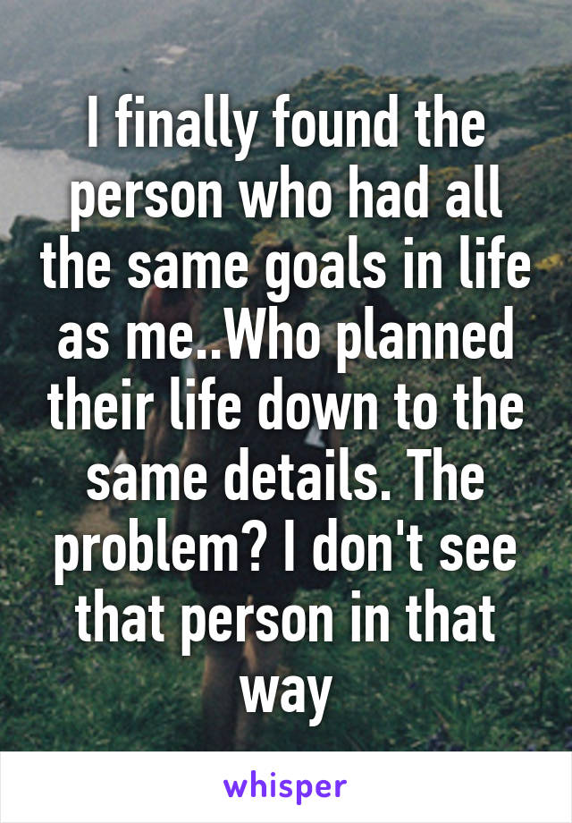 I finally found the person who had all the same goals in life as me..Who planned their life down to the same details. The problem? I don't see that person in that way