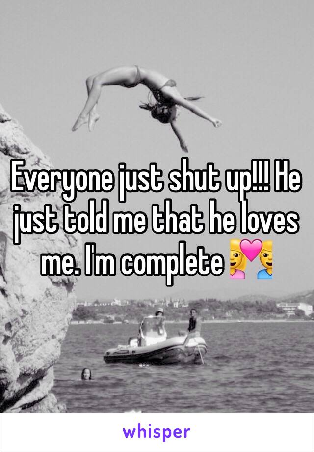 Everyone just shut up!!! He just told me that he loves me. I'm complete 💑
