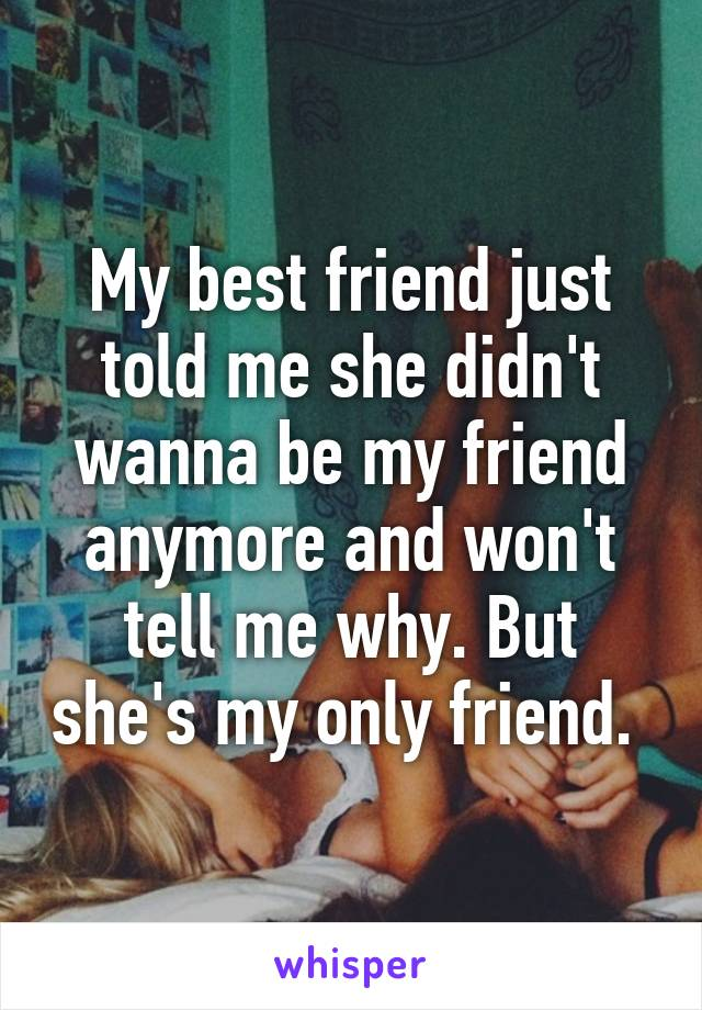 My best friend just told me she didn't wanna be my friend anymore and won't tell me why. But she's my only friend.