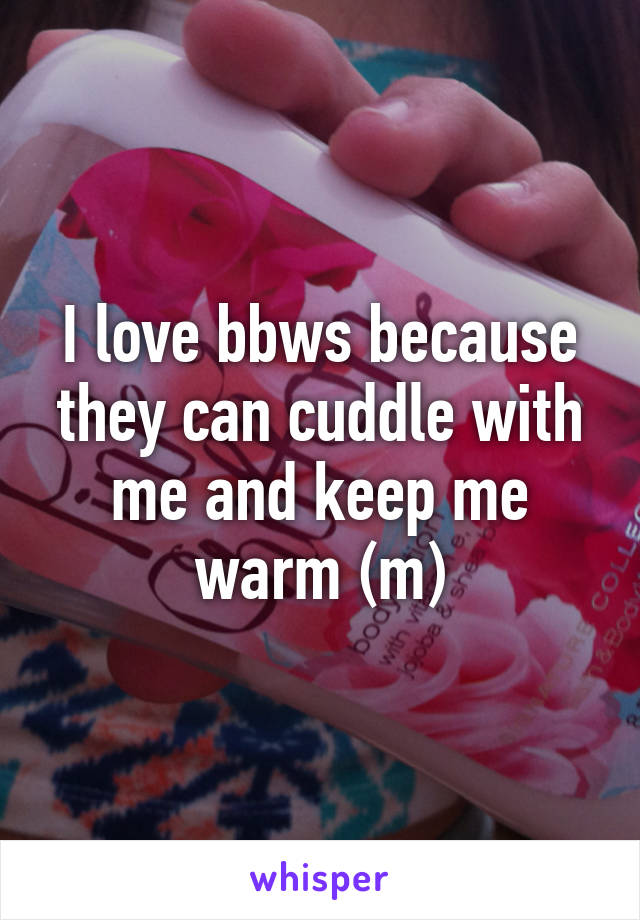 I love bbws because they can cuddle with me and keep me warm (m)