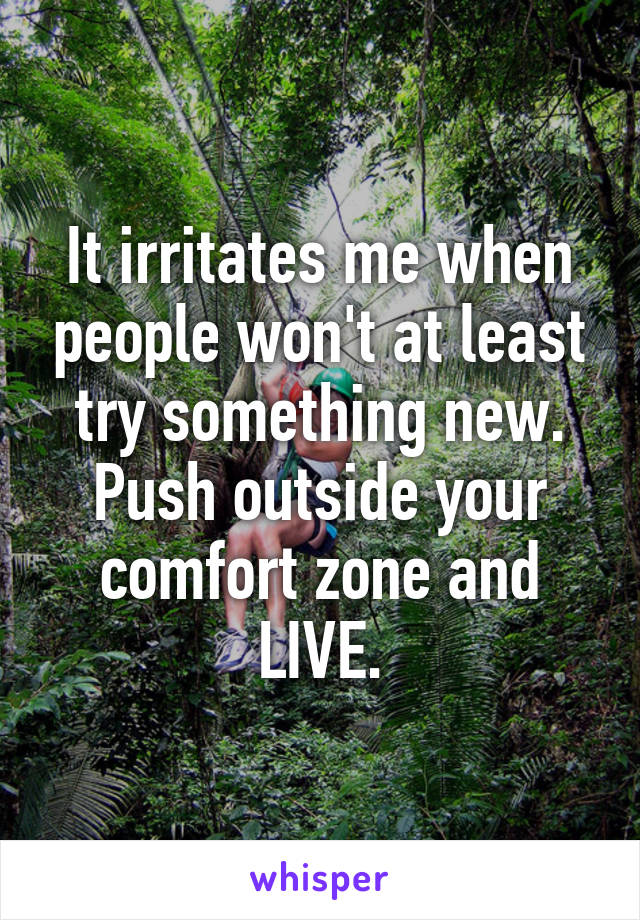 It irritates me when people won't at least try something new. Push outside your comfort zone and LIVE.