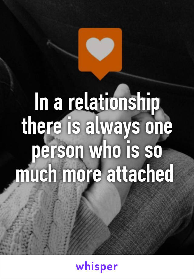 In a relationship there is always one person who is so much more attached