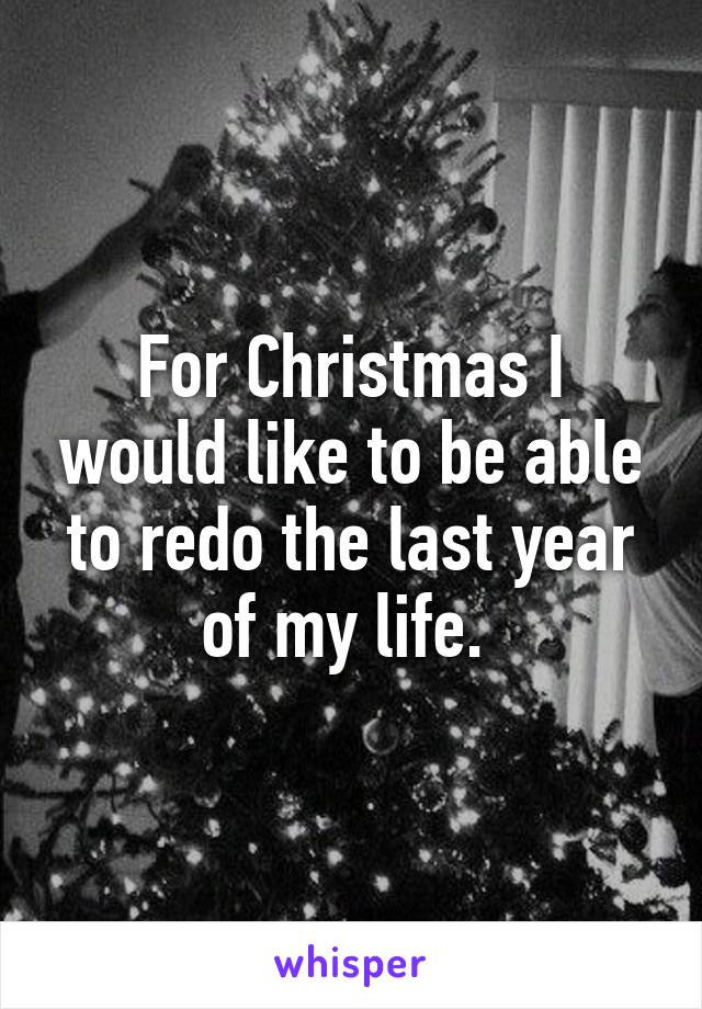 For Christmas I would like to be able to redo the last year of my life.