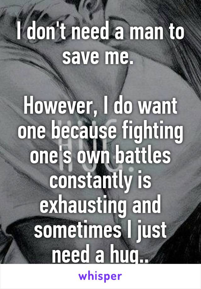 I don't need a man to save me.   However, I do want one because fighting one's own battles constantly is exhausting and sometimes I just need a hug..