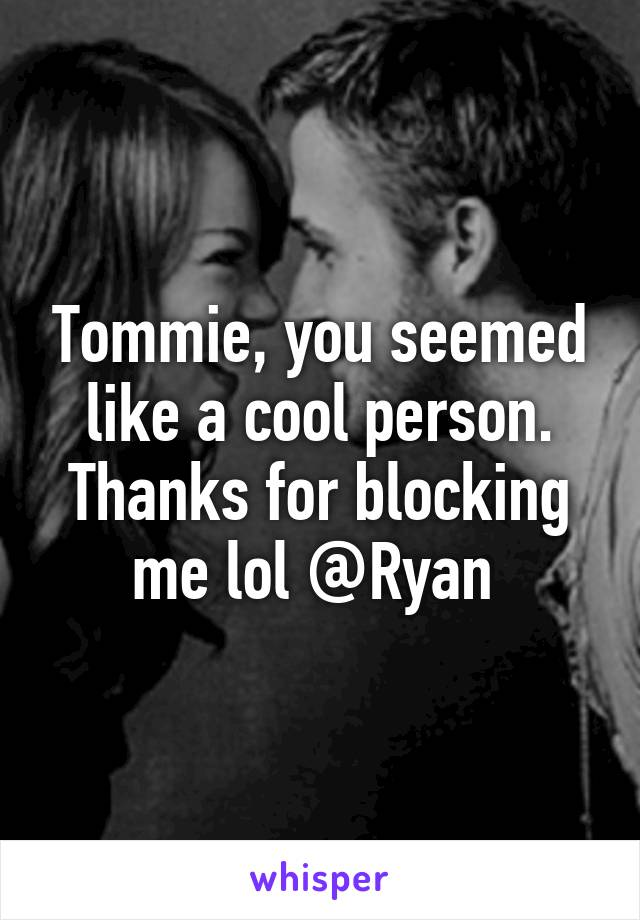 Tommie, you seemed like a cool person. Thanks for blocking me lol @Ryan