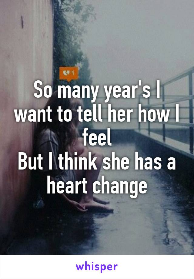 So many year's I want to tell her how I feel But I think she has a heart change