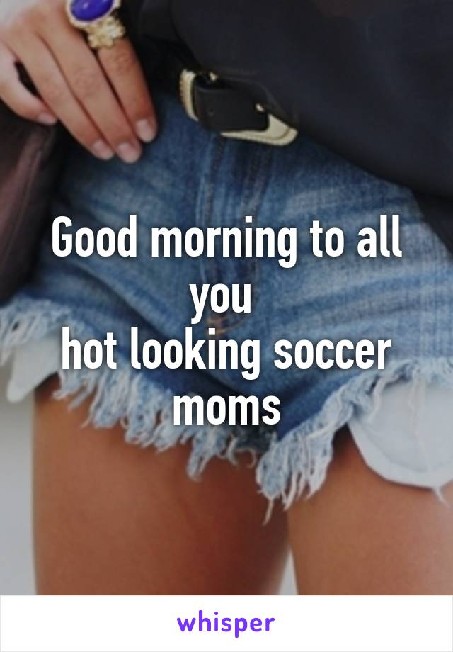 Good morning to all you  hot looking soccer moms