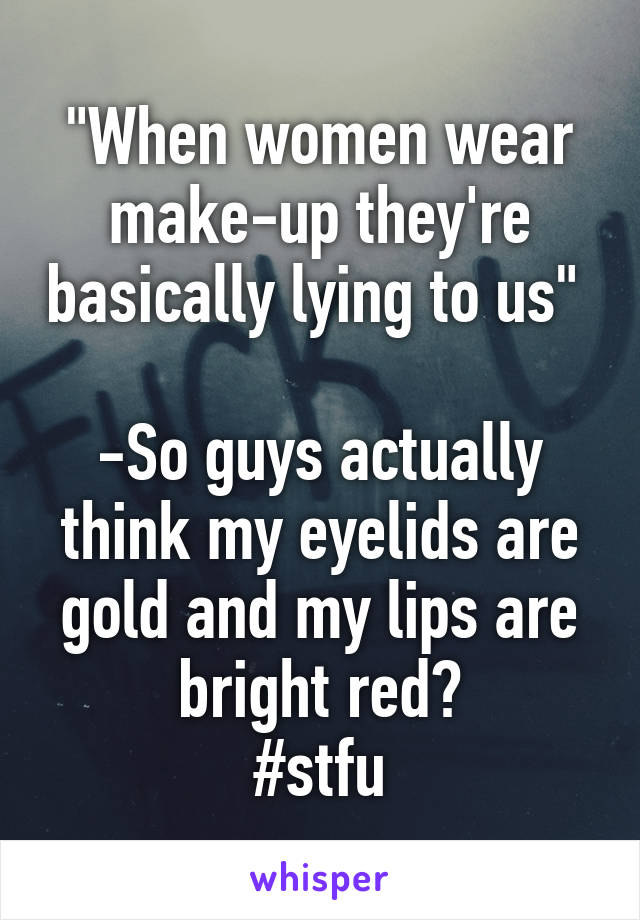 """""""When women wear make-up they're basically lying to us""""   -So guys actually think my eyelids are gold and my lips are bright red? #stfu"""
